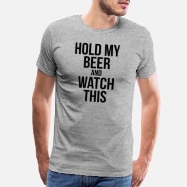 Beer HOLD MY BEER AND WATCH THIS - Men's Premium T-Shirt