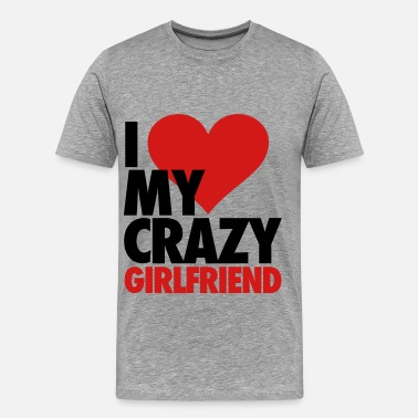 I Heart My Crazy Girlfriend I Love My Crazy Girlfriend - Men's Premium T-Shirt
