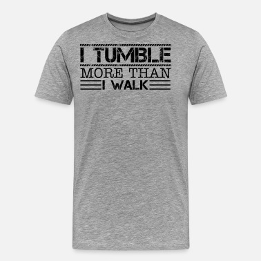 Tumble Tumbling More Than I Walk Shirt - Men's Premium T-Shirt