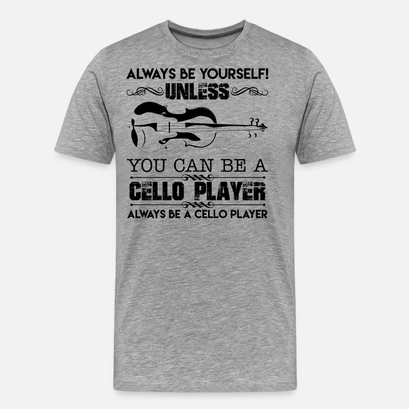 Do It Yourself Christmas Shirts.Yourself Unless You Can Be A Cello Player Shirt Men S Premium T Shirt Heather Gray