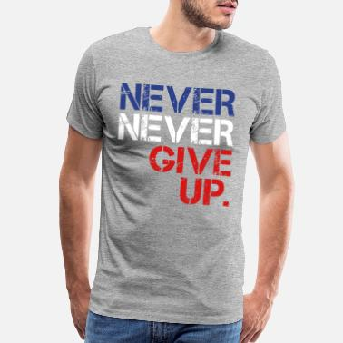 Never Give Up Never Never Give Up - Men's Premium T-Shirt