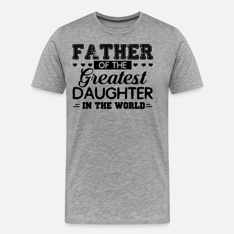 Daughter T-Shirts - Father Of The Greatest Daughter In The World Shirt - Men's Premium T-Shirt heather gray