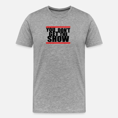 Dan YOU DONT GET The Show - Men's Premium T-Shirt