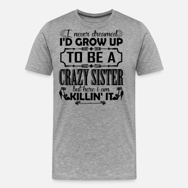 Crazy Sister Grow Up To Be A Crazy Sister - Men's Premium T-Shirt