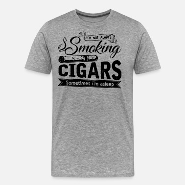 Cigar I'm Not Always Smoking Cigars Shirt - Men's Premium T-Shirt