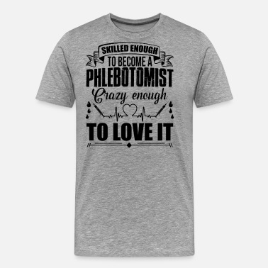 Skilled Enough Skilled Enough To Be A Phlebotomist Shirt - Men's Premium T-Shirt