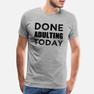 Adulting Done Adulting Today funny lazy saying shirt - Men's Premium T-Shirt