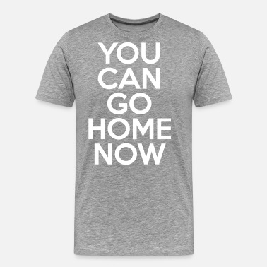Now YOU CAN GO HOME NOW - Men's Premium T-Shirt
