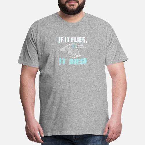 e6461a355e Men's Premium T-ShirtIf it Flies, it Dies | Funny Duck Hunting Shirt