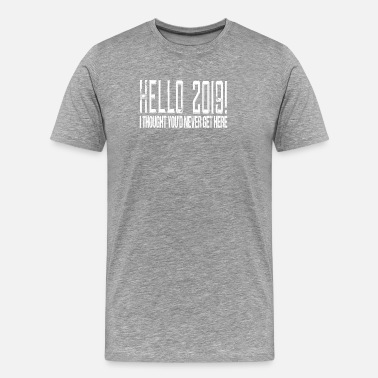 2019 Hello 2019 I Thought You'd Never Get Here - Men's Premium T-Shirt