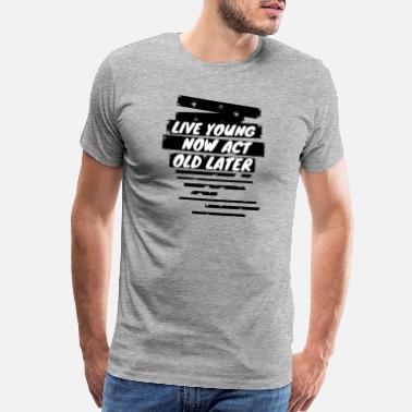 Acting Live young now Act old later - Men's Premium T-Shirt