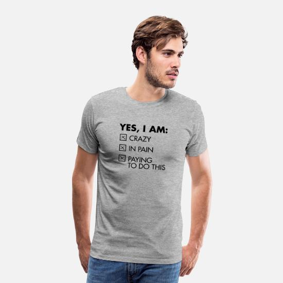 Funny T-Shirts - Yes, I Am: Crazy - In Pain - Paying To Do This - Men's Premium T-Shirt heather gray