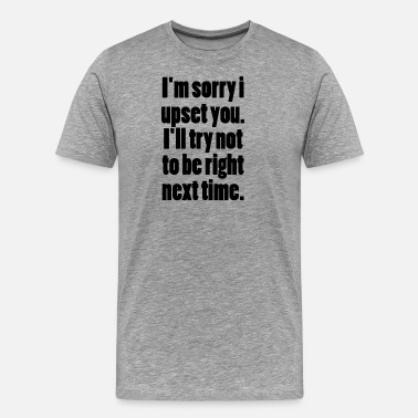 Famous Quote I M SORRY I UPSET YOU - Men's Premium T-Shirt
