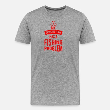 Fishing Team Drinking Team Fishing Problem funny tshirt - Men's Premium T-Shirt