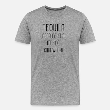 Funny Tequila Jokes tequila because its mexico somewhere funny - Men's Premium T-Shirt