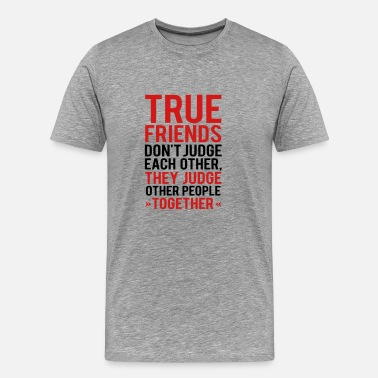True People TRUE FRIENDS JUDGE OTHER PEOPLE TOGETHER - Men's Premium T-Shirt