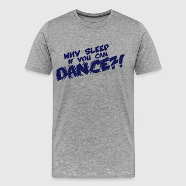 Why Sleep If You Can Dance - Men's Premium T-Shirt