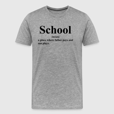 SCHOOL A PLACE WHERE FATHER PAYS AND SON PLAYS - Men's Premium T-Shirt