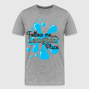 Follow Me to the Laughin' Place - Men's Premium T-Shirt