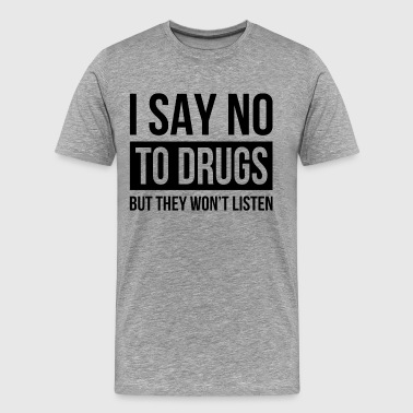 I SAY NO TO DRUGS BUT THEY WON'T LISTEN - Men's Premium T-Shirt