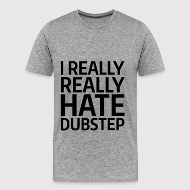 Dubstep - I really, really hate dubstep - Men's Premium T-Shirt