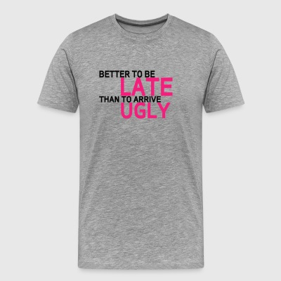 Better To Be Late Than To Arrive Ugly - Men's Premium T-Shirt