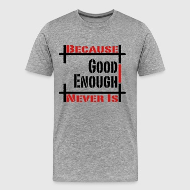 Because Good Enough Never Is - Men's Premium T-Shirt
