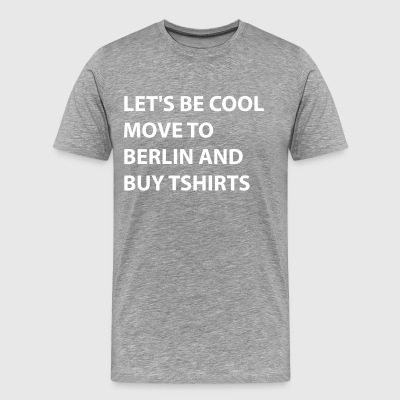 Let's Be Cool Move To Berlin - Men's Premium T-Shirt