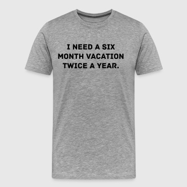 I Need A Six Month Vacation - Men's Premium T-Shirt
