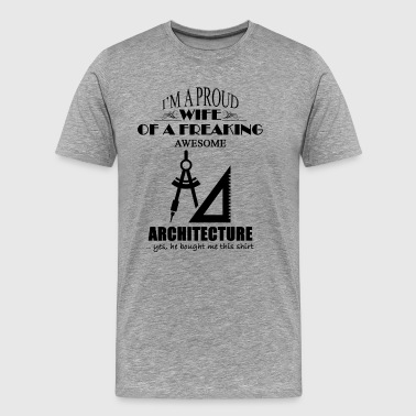 Proud Wife Of A Freaking Architecture Shirt - Men's Premium T-Shirt