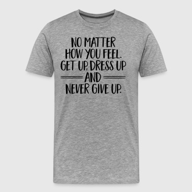 Get Up, Dress Up And Never Give Up - Men's Premium T-Shirt