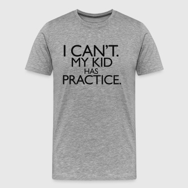 I Can't My Kid Has Practice - Men's Premium T-Shirt