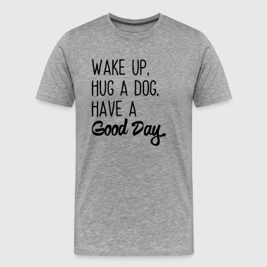 Wake up, Hug a dog, Have a Good Day. - Men's Premium T-Shirt