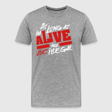As Long as I'm alive Ima Live Illegal - - Men's Premium T-Shirt