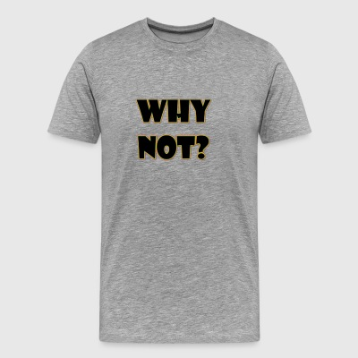 Why Not? - Men's Premium T-Shirt