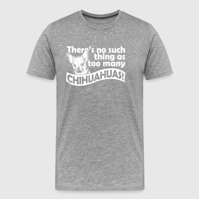There s no such thing as too many chihuahuas - Men's Premium T-Shirt