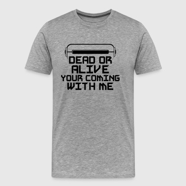 Dead or Alive your coming with me. - Men's Premium T-Shirt