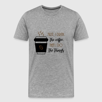 First, I drink the coffee, then I do the things. - Men's Premium T-Shirt