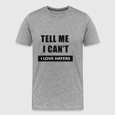 Tell Me I Can't, I love haters - Men's Premium T-Shirt