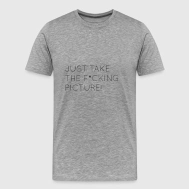 Just take the fucking picture - Men's Premium T-Shirt