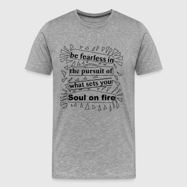 Be fearless in the pursuit of what sets your soul - Men's Premium T-Shirt