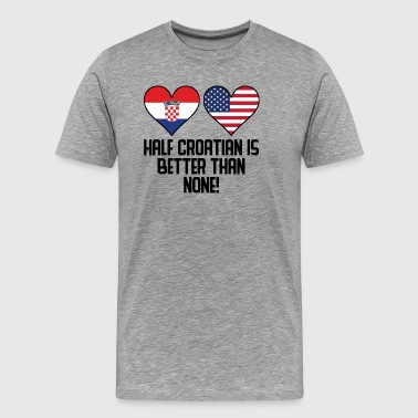 Half Croatian Is Better Than None - Men's Premium T-Shirt