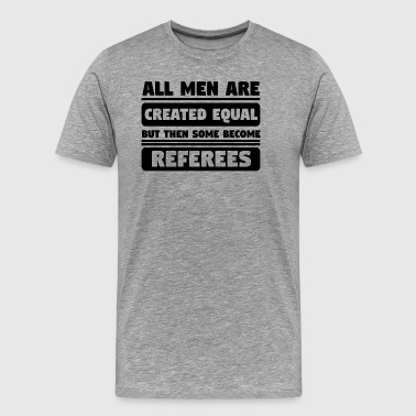All Men Are Created Equal Some Become Referees - Men's Premium T-Shirt