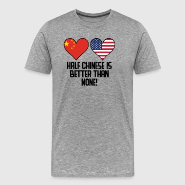 Half Chinese Is Better Than None - Men's Premium T-Shirt