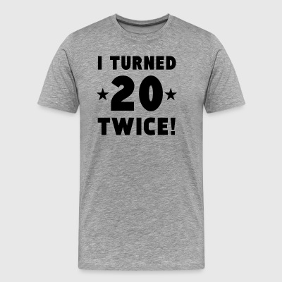 I Turned 20 Twice 40th Birthday - Men's Premium T-Shirt