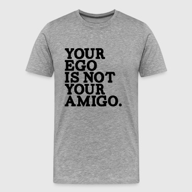 YOUR EGO IS NOT YOUR AMIGO! - Men's Premium T-Shirt
