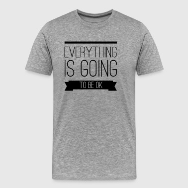 Everything is going to be ok - Men's Premium T-Shirt
