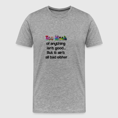 Too much of anything isn't good but it ain't bad - Men's Premium T-Shirt