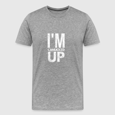 I'm Canucked Up Funny Drinking Party Shirt - Men's Premium T-Shirt