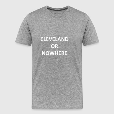 cleveland or nowhere shirt - Men's Premium T-Shirt